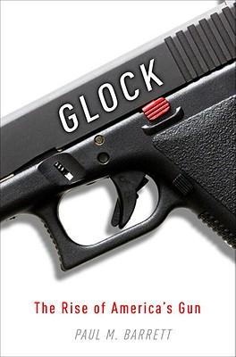 Glock: The Rise of America's Gun - Barrett, Paul M, Dr., (Pa