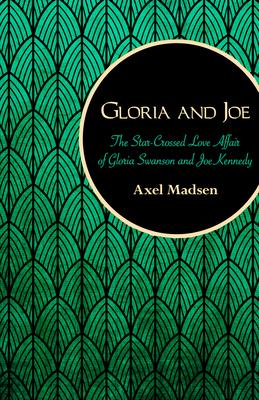 Gloria and Joe: The Star-Crossed Love Affair of Gloria Swanson and Joe Kennedy - Madsen, Axel