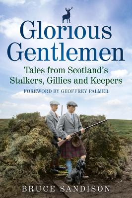 Glorious Gentlemen - Tales from Scotland's Stalkers, Gillies and Keepers - Sandison, Bruce