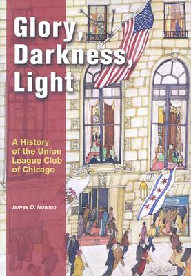 Glory, Darkness, Light: A History of the Union League Club of Chicago - Nowlan, James D