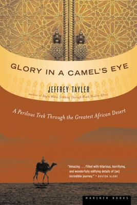 Glory in a Camel's Eye: A Perilous Trek Through the Greatest African Desert - Tayler, Jeffrey