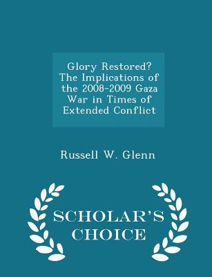 Glory Restored? the Implications of the 2008-2009 Gaza War in Times of Extended Conflict - Scholar's Choice Edition - Glenn, Russell W