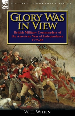 Glory Was in View: British Military Commanders of the American War of Independence 1775-83 - Wilkin, W H