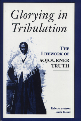 Glorying in Tribulation: The Life Work of Sojourner Truth - Stetson, Erlene, and David, Linda