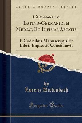 Glossarium Latino-Germanicum Mediae Et Infimae Aetatis: E Codicibus Manuscriptis Et Libris Impressis Concinnavit (Classic Reprint) - Diefenbach, Lorenz