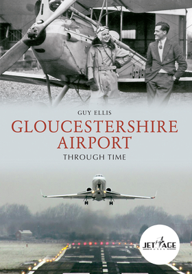 Gloucestershire Airport Through Time - Ellis, Guy