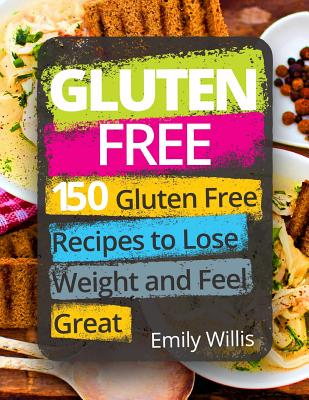 Gluten Free Cookbook: 150 Gluten Free Recipes to Lose Weight and Feel Great - Willis, Emily