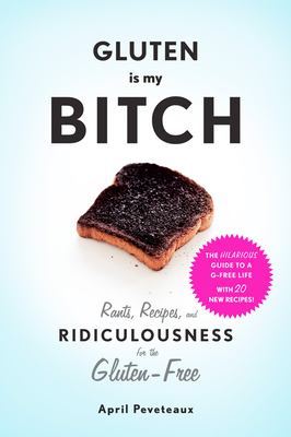 """Gluten Is My Bitch: """"Rants, Recipes, and Ridiculousness for the Gluten-Free"""" - Peveteaux, April"""
