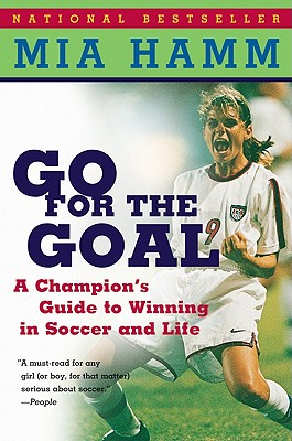 Go for the Goal: A Champion's Guide to Winning in Soccer and Life - Hamm, Mia