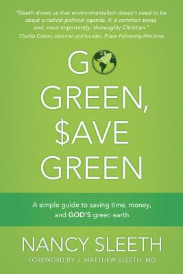 Go Green, Save Green: A Simple Guide to Saving Time, Money, and God's Green Earth - Sleeth, Nancy