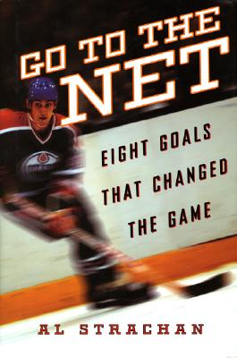 Go to the Net: Eight Goals That Changed the Game - Strachan, Al