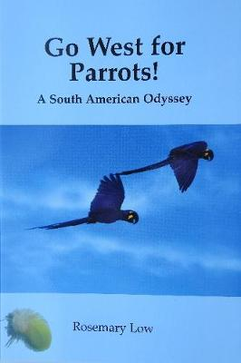 Go West for Parrots!: A South American Odyssey - Low, Rosemary