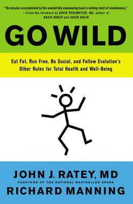 Go Wild: Eat Fat, Run Free, Be Social, and Follow Evolution's Other Rules for Total Health and Well-Being - Ratey, John J, Professor, MD, and Manning, Richard, and Perlmutter, David, M D (Foreword by)