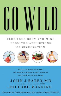 Go Wild: Free Your Body and Mind from the Afflictions of Civilization - Ratey, John J, Professor, MD, and Perlmutter, David, MD (Foreword by), and Manning, Richard