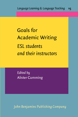Goals for Academic Writing: ESL students and their instructors - Cumming, Alister (Editor)