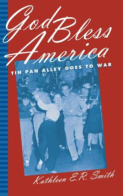 God Bless America: Tin Pan Alley Goes to War - Smith, Kathleen E R