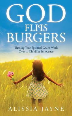 God Flips Burgers: Turning Your Spiritual Grunt Work Over to Childlike Innocence - Jayne, Alissia