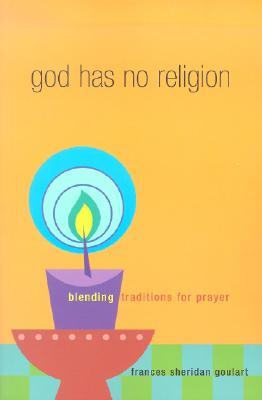 God Has No Religion: Blending Traditions for Prayer - Goulart, Frances Sheridan