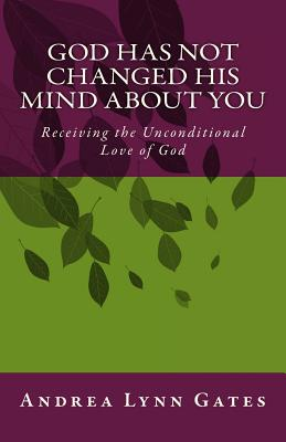 God Has Not Changed His Mind about You: Receiving the Unconditional Love of God - Gates, Andrea Lynn
