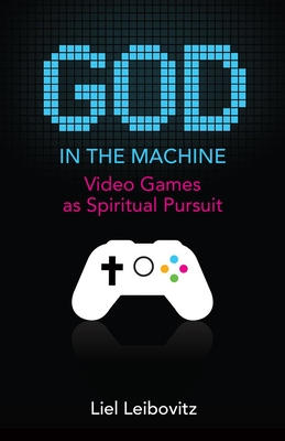 God in the Machine: Video Games as Spiritual Pursuit - Leibovitz, Liel