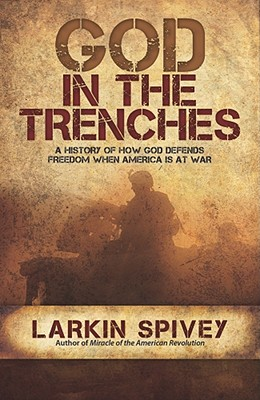 God in the Trenches: A History of How God Defends Freedom When American Is at War - Spivey, Larkin