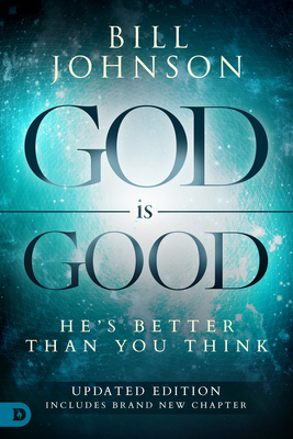 God Is Good: He's Better Than You Think - Johnson, Bill, Pastor, and Morris, Robert (Foreword by)