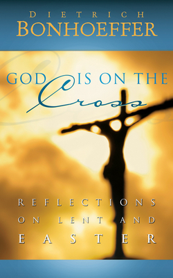 God Is on the Cross: Reflections on Lent and Easter - Bonhoeffer, Dietrich