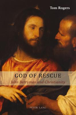 God of Rescue: John Berryman and Christianity - Rogers, Tom, Dr.