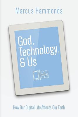 God, Technology, & Us: How Our Digital Life Affects Our Faith - Hammonds, Marcus