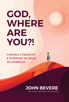 God, Where Are You?!: Finding Strength and Purpose in Your Wilderness - Bevere, John
