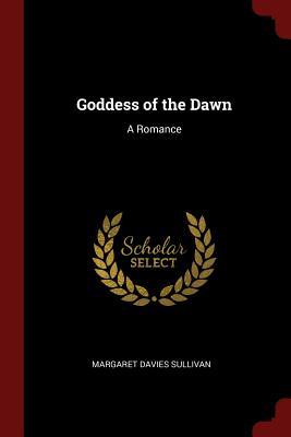Goddess of the Dawn: A Romance - Sullivan, Margaret Davies