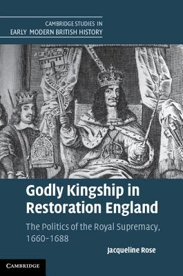 Godly Kingship in Restoration England: The Politics of The Royal Supremacy, 1660-1688 - Rose, Jacqueline