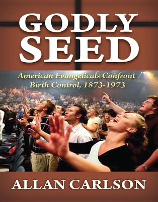 Godly Seed: American Evangelicals Confront Birth Control, 1873-1973 - Carlson, Allan C.