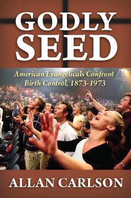 Godly Seed: American Evangelicals Confront Birth Control, 1873-1973 - Carlson, Allan C
