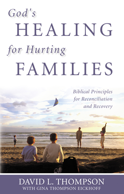 God's Healing for Hurting Families: Biblical Principles for Reconciliation and Recovery - Thompson, David L