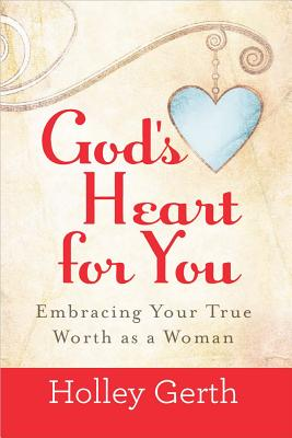 God's Heart for You: Embracing Your True Worth as a Woman - Gerth, Holley