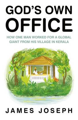 God's Own Office: How One Man Worked for a Global Giant from His Village in Kerala - James, Joseph