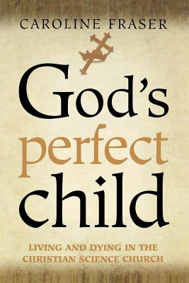 God's Perfect Child: Living and Dying in the Christian Science Church - Fraser, Caroline, Ph.D.