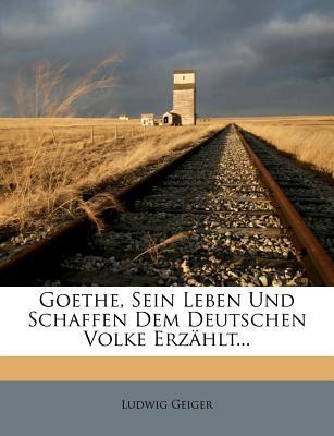 Goethe, Sein Leben Und Schaffen Dem Deutschen Volke Erzahlt. - Geiger, Ludwig