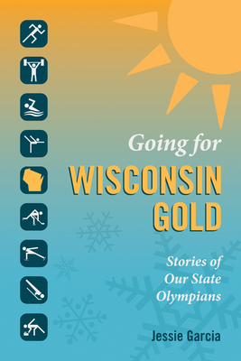 Going for Wisconsin Gold: Stories of Our State Olympians - Garcia, Jessie