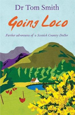 Going Loco: Further Adventures of a Scottish Country Doctor - Smith, Tom