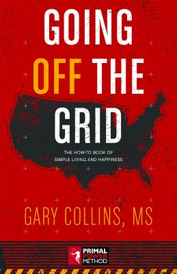 Going Off the Grid: The How-To Book of Simple Living and Happiness - Collins, Gary