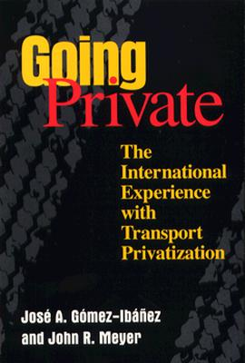 Going Private: The International Experience with Transport Privatization - Gomez-Ibanez, Jose A, and Meyer, John R