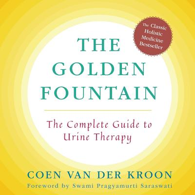 Golden Fountain: The Complete Guide to Urine Therapy - Van Der Kroon, Coen, and Dranow, Merilee (Translated by), and Saraswati, Swami Pragyamurti (Foreword by)
