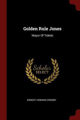 Golden Rule Jones: Mayor of Toledo - Crosby, Ernest Howard