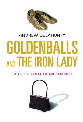 Goldenballs and the Iron Lady: A Little Book of Nicknames - Delahunty, Andrew