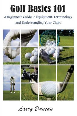 Golf Basics 101: A Beginner's Guide to Equipment, Terminology and Understanding Your Clubs - Duncan, Larry