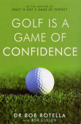 Golf is a Game of Confidence - Rotella, Bob, Dr., and Cullen, Bob, Dr.