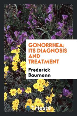 Gonorrhea; Its Diagnosis and Treatment - Baumann, Frederick