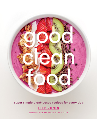 Good Clean Food: Super Simple Plant-Based Recipes for Every Day - Kunin, Lily